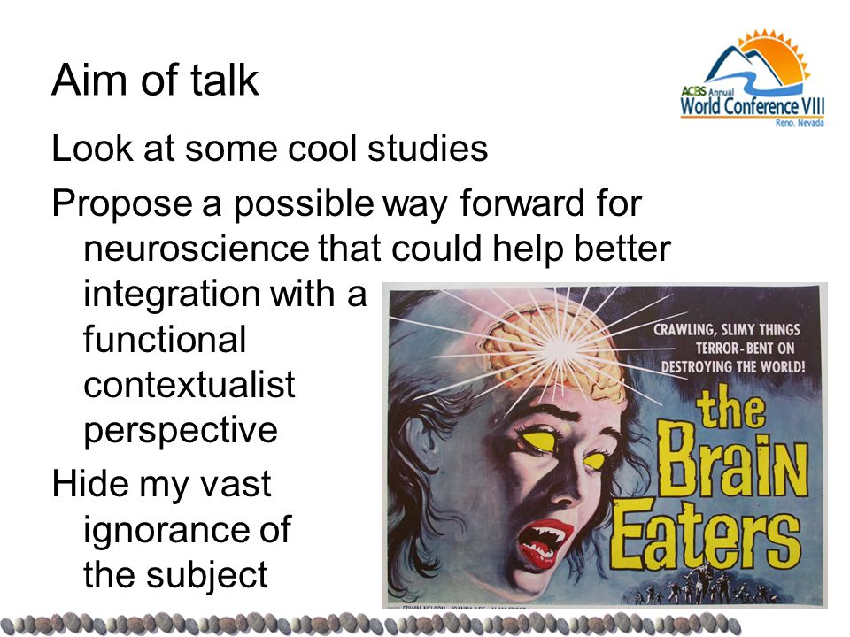 Aim of talk Look at some cool studies Propose a possible way forward for neuroscience that could help better integration with a functional contextualist perspective Hide my vast ignorance of the subject