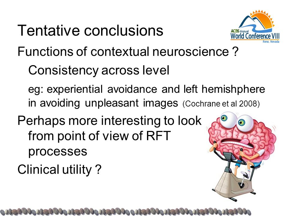 Tentative conclusions Functions of contextual neuroscience ? Consistency across level eg: experiential avoidance and left hemishphere in avoiding unpl