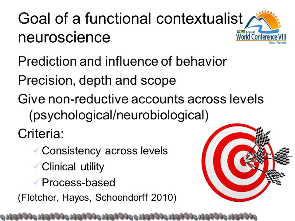 Goal of a functional contextualist neuroscience Prediction and influence of behavior Precision, depth and scope Give non-reductive accounts across lev