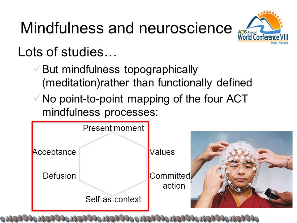 Mindfulness and neuroscience Lots of studies… But mindfulness topographically (meditation)rather than functionally defined No point-to-point mapping of the four ACT mindfulness processes: Acceptance Defusion Present moment Self-as-context Values Committed action