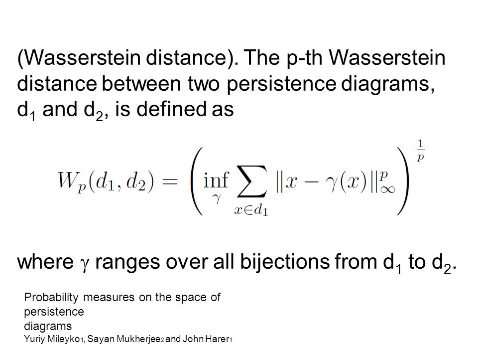 (Wasserstein distance). The p-th Wasserstein distance between two persistence diagrams, d 1 and d 2, is defined as where  ranges over all bijections