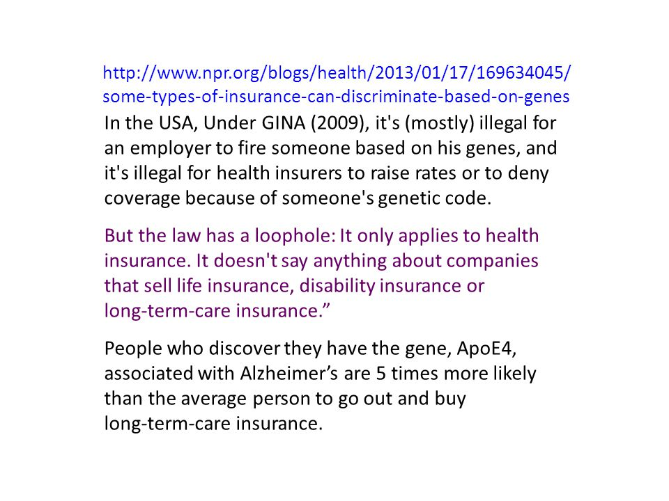 http://www.npr.org/blogs/health/2013/01/17/169634045/ some-types-of-insurance-can-discriminate-based-on-genes In the USA, Under GINA (2009), it s (mostly) illegal for an employer to fire someone based on his genes, and it s illegal for health insurers to raise rates or to deny coverage because of someone s genetic code.