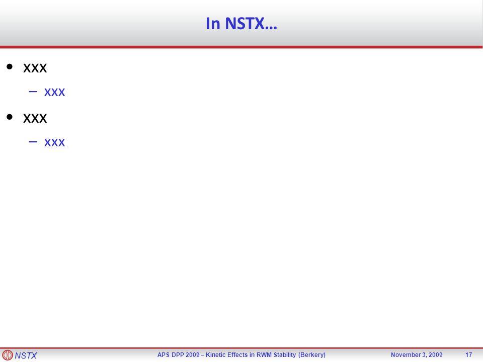 NSTX APS DPP 2009 – Kinetic Effects in RWM Stability (Berkery)November 3, 2009 In NSTX… 17 xxx –xxx xxx –xxx