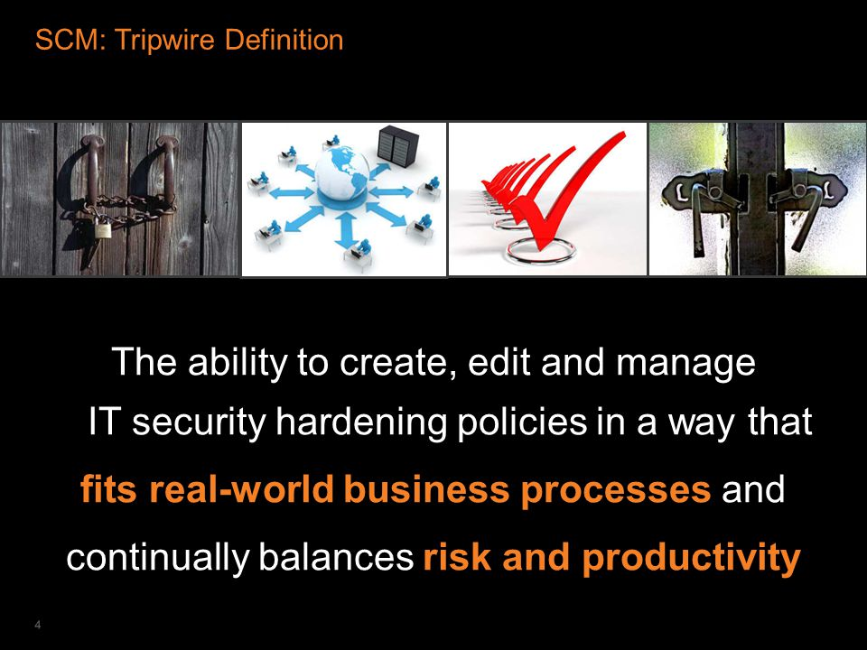 IT SECURITY & COMPLIANCE AUTOMATION SCM: Tripwire Definition The ability to create, edit and manage IT security hardening policies in a way that fits real-world business processes and continually balances risk and productivity 4