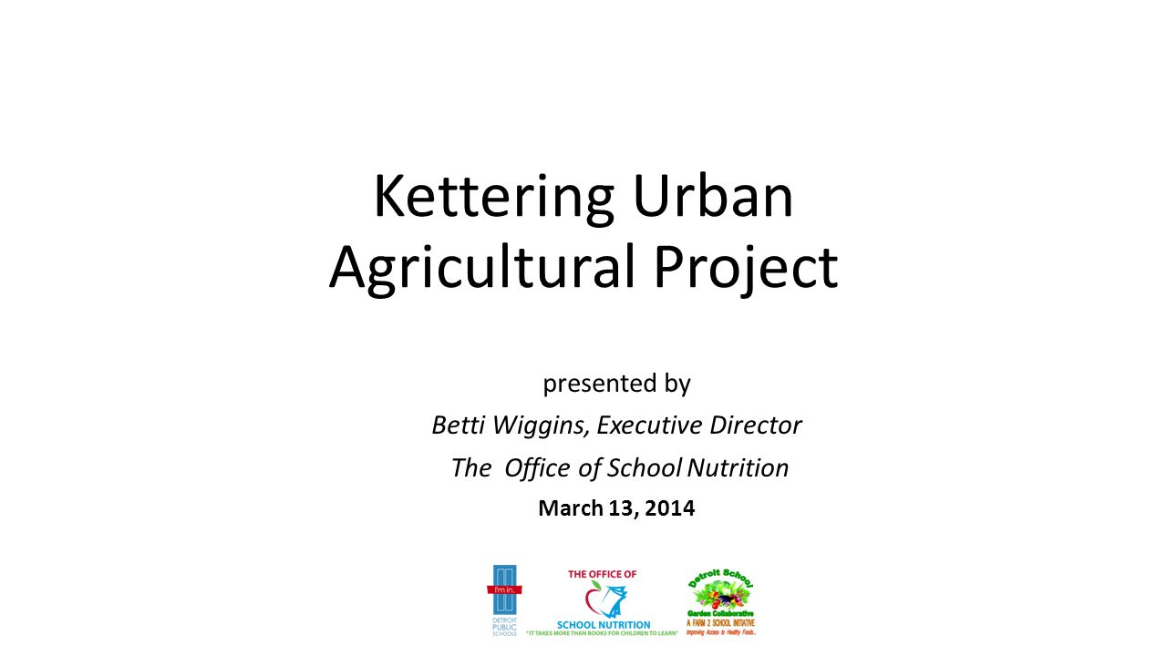 Kettering Urban Agricultural Project presented by Betti Wiggins, Executive Director The Office of School Nutrition March 13, 2014