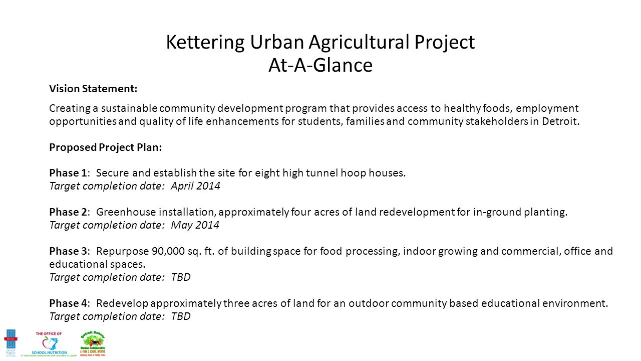 Kettering Urban Agricultural Project At-A-Glance Vision Statement: Creating a sustainable community development program that provides access to healthy foods, employment opportunities and quality of life enhancements for students, families and community stakeholders in Detroit.