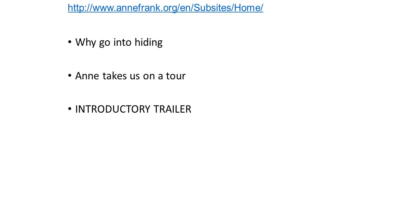 http://www.annefrank.org/en/Subsites/Home/ Why go into hiding Anne takes us on a tour INTRODUCTORY TRAILER