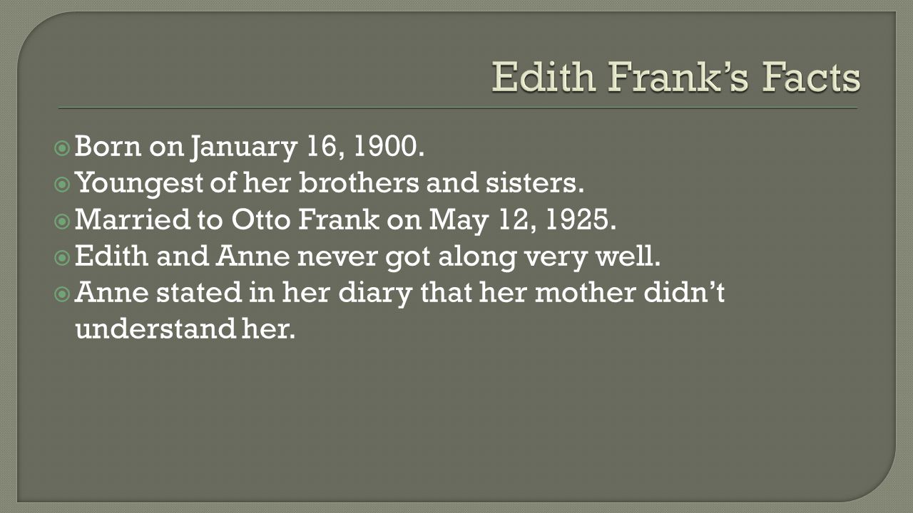  Born on January 16, 1900.  Youngest of her brothers and sisters.  Married to Otto Frank on May 12, 1925.  Edith and Anne never got along very wel