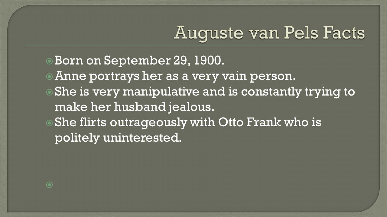  Born on September 29, 1900.  Anne portrays her as a very vain person.  She is very manipulative and is constantly trying to make her husband jealo