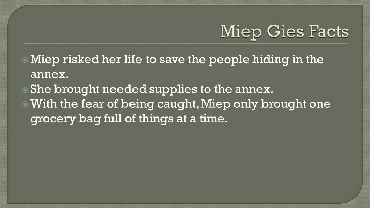  Miep risked her life to save the people hiding in the annex.  She brought needed supplies to the annex.  With the fear of being caught, Miep only