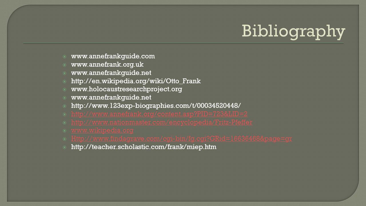  www.annefrankguide.com  www.annefrank.org.uk  www.annefrankguide.net  http://en.wikipedia.org/wiki/Otto_Frank  www.holocaustresearchproject.org  www.annefrankguide.net  http://www.123exp-biographies.com/t/00034520448/  http://www.annefrank.org/content.asp?PID=723&LID=2 http://www.annefrank.org/content.asp?PID=723&LID=2  http://www.nationmaster.com/encyclopedia/Fritz-Pfeffer http://www.nationmaster.com/encyclopedia/Fritz-Pfeffer  www.wikipedia.org www.wikipedia.org  Http://www.findagrave.com/cgi-bin/fg.cgi?GRid=16636468&page=gr Http://www.findagrave.com/cgi-bin/fg.cgi?GRid=16636468&page=gr  http://teacher.scholastic.com/frank/miep.htm