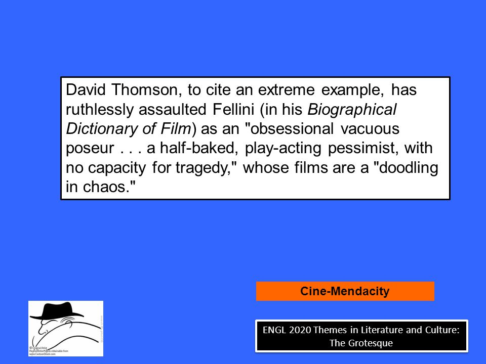 David Thomson, to cite an extreme example, has ruthlessly assaulted Fellini (in his Biographical Dictionary of Film) as an obsessional vacuous poseur...