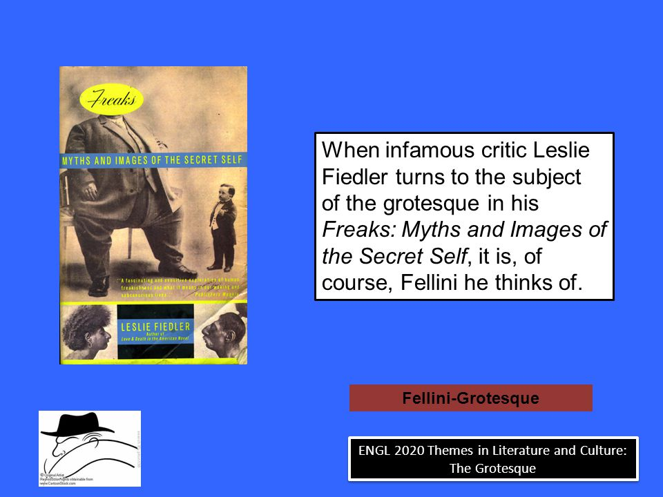 Fellini-Grotesque When infamous critic Leslie Fiedler turns to the subject of the grotesque in his Freaks: Myths and Images of the Secret Self, it is, of course, Fellini he thinks of.