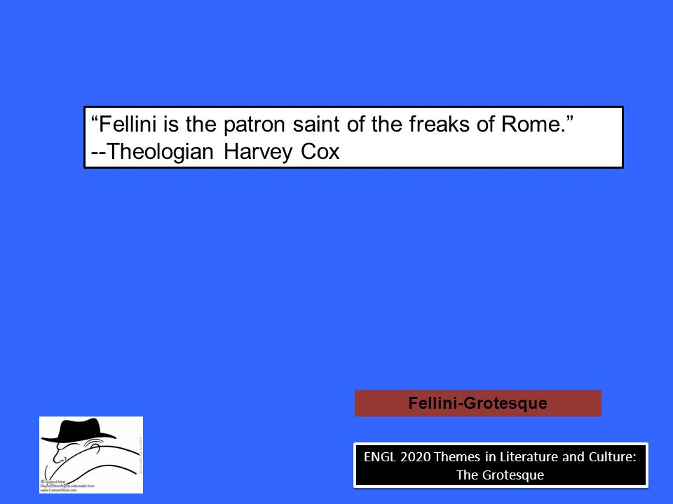 Fellini is the patron saint of the freaks of Rome. --Theologian Harvey Cox Fellini-Grotesque ENGL 2020 Themes in Literature and Culture: The Grotesque