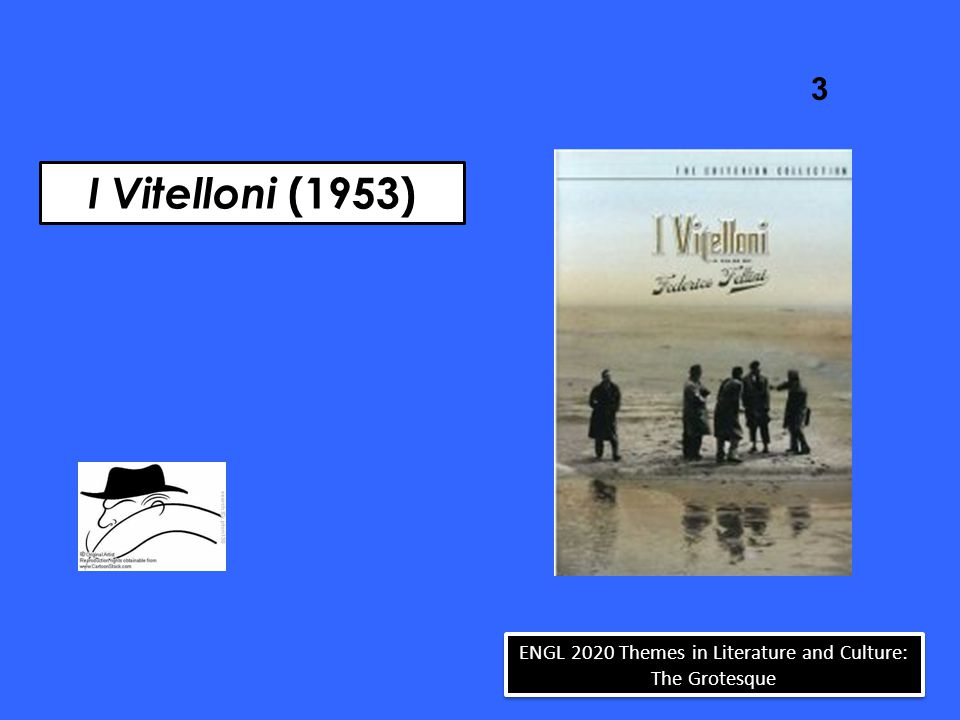 I Vitelloni (1953) 3 ENGL 2020 Themes in Literature and Culture: The Grotesque