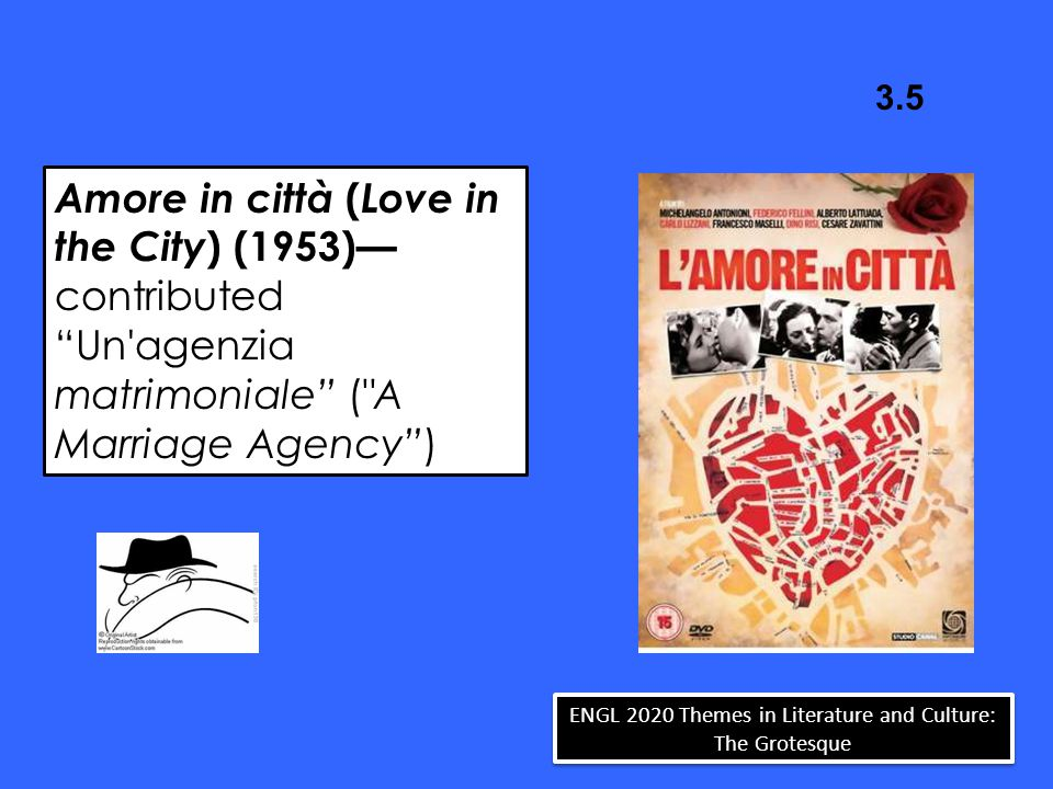 Amore in città ( Love in the City ) (1953)— contributed Un agenzia matrimoniale ( A Marriage Agency ) 3.5 ENGL 2020 Themes in Literature and Culture: The Grotesque