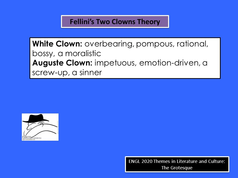 White Clown: overbearing, pompous, rational, bossy, a moralistic Auguste Clown: impetuous, emotion-driven, a screw-up, a sinner ENGL 2020 Themes in Literature and Culture: The Grotesque Fellini's Two Clowns Theory