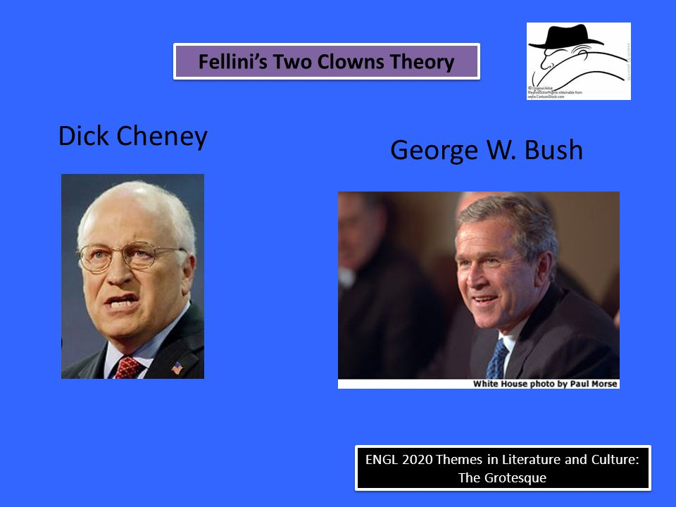 Dick Cheney George W. Bush Fellini's Two Clowns Theory ENGL 2020 Themes in Literature and Culture: The Grotesque