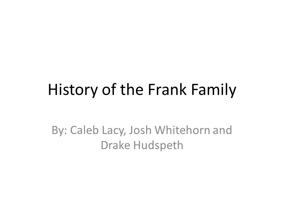 History of the Frank Family By: Caleb Lacy, Josh Whitehorn and Drake Hudspeth