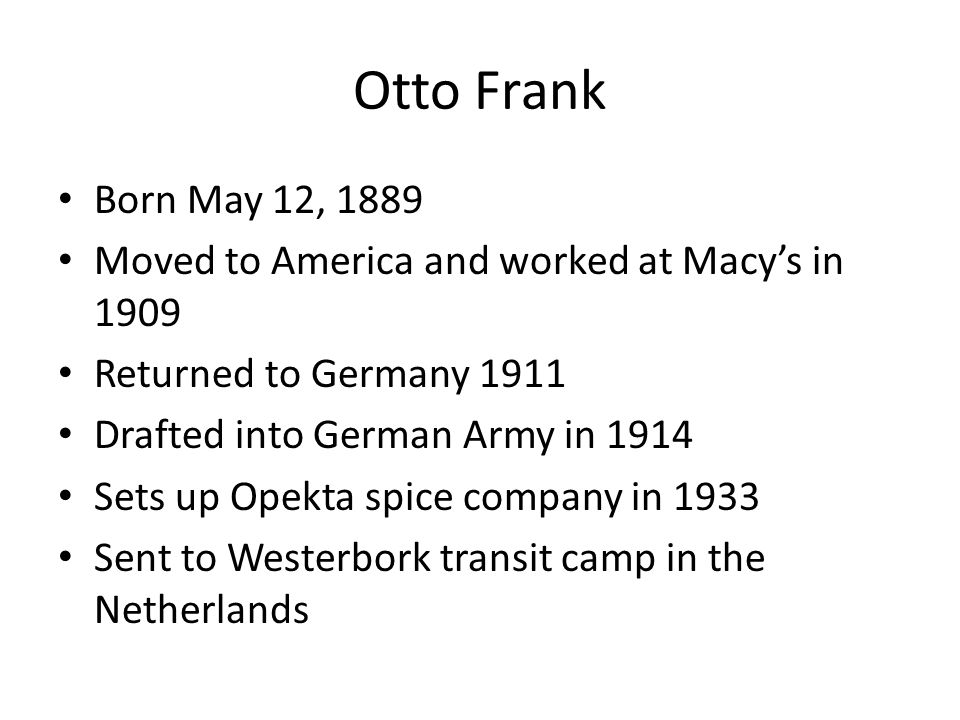 Otto Frank Born May 12, 1889 Moved to America and worked at Macy's in 1909 Returned to Germany 1911 Drafted into German Army in 1914 Sets up Opekta spice company in 1933 Sent to Westerbork transit camp in the Netherlands