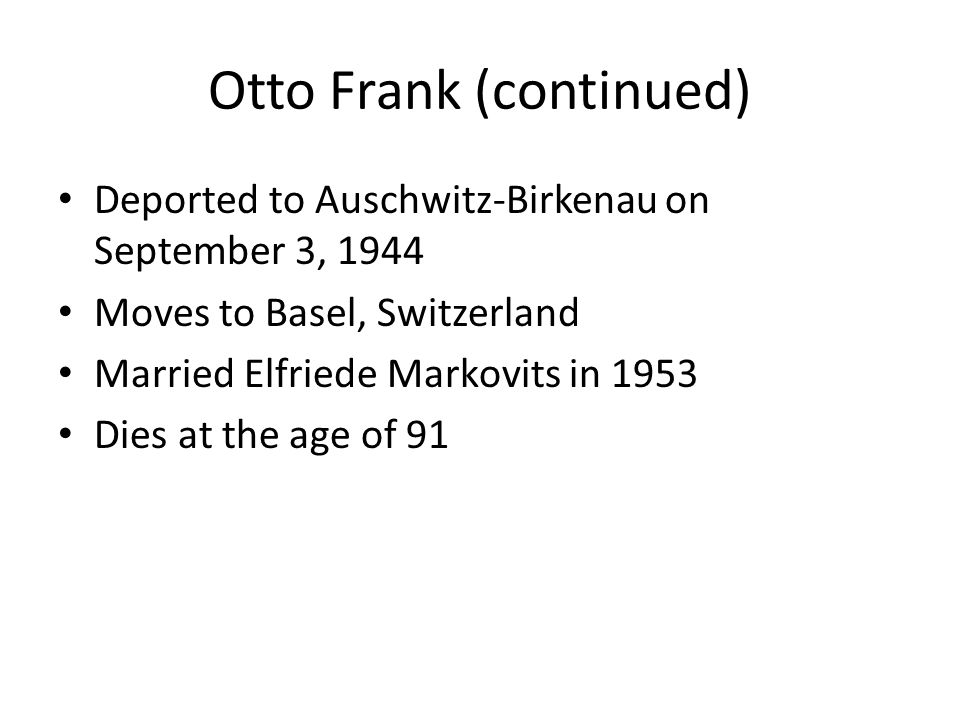 Otto Frank (continued) Deported to Auschwitz-Birkenau on September 3, 1944 Moves to Basel, Switzerland Married Elfriede Markovits in 1953 Dies at the age of 91
