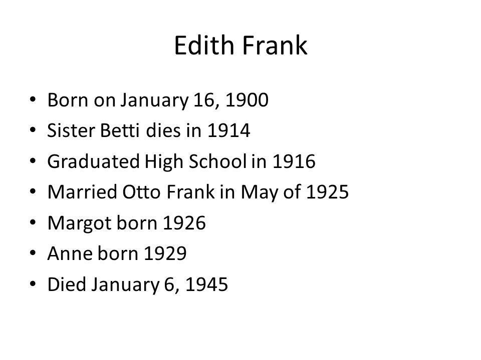 Born on January 16, 1900 Sister Betti dies in 1914 Graduated High School in 1916 Married Otto Frank in May of 1925 Margot born 1926 Anne born 1929 Die