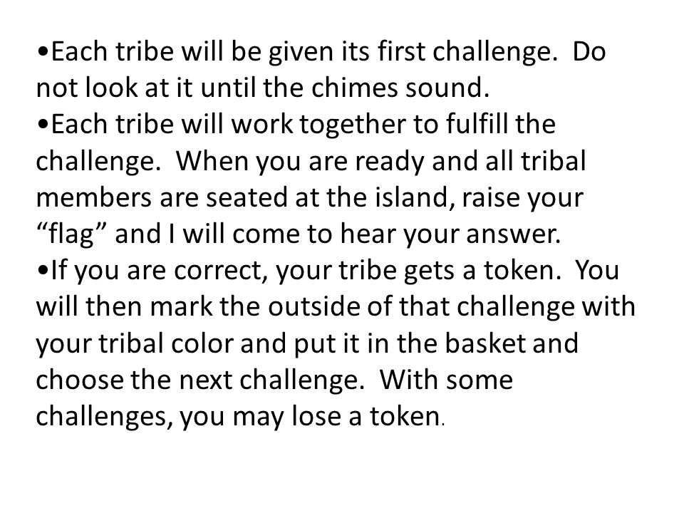 Each tribe will be given its first challenge. Do not look at it until the chimes sound.