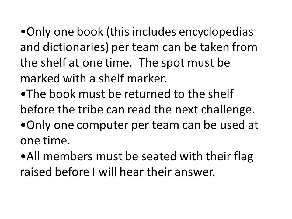 Only one book (this includes encyclopedias and dictionaries) per team can be taken from the shelf at one time.