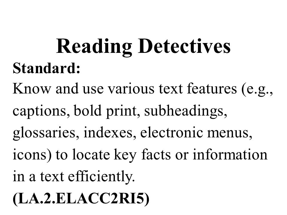 Reading Detectives Standard: Know and use various text features (e.g., captions, bold print, subheadings, glossaries, indexes, electronic menus, icons) to locate key facts or information in a text efficiently.