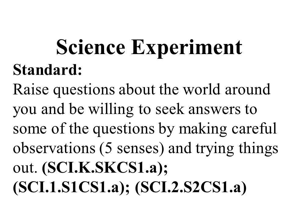 Science Experiment Standard: Raise questions about the world around you and be willing to seek answers to some of the questions by making careful observations (5 senses) and trying things out.
