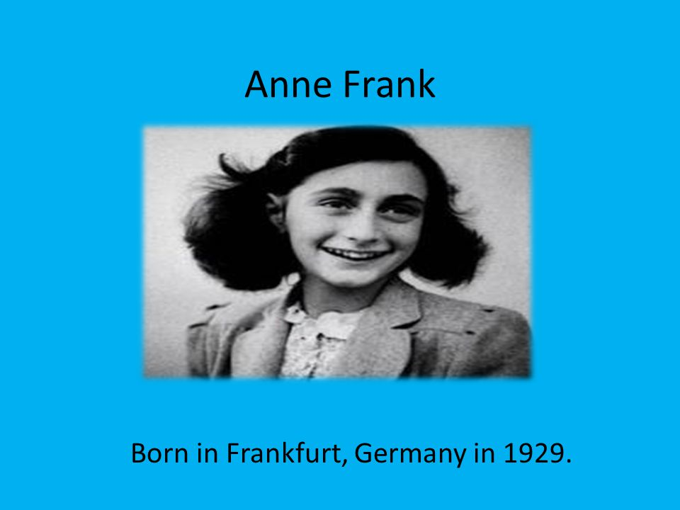 Anne Frank Born in Frankfurt, Germany in 1929.