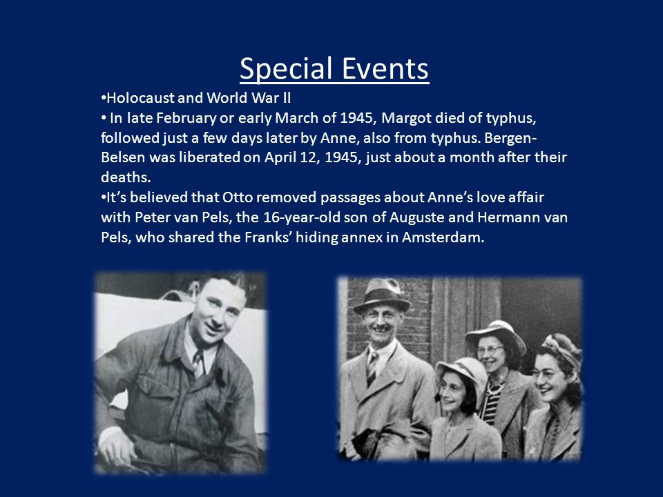 Special Events Holocaust and World War ll In late February or early March of 1945, Margot died of typhus, followed just a few days later by Anne, also from typhus.