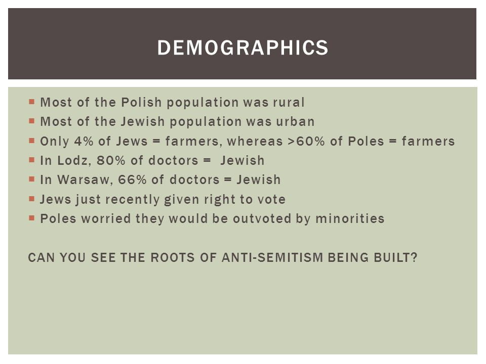  Most of the Polish population was rural  Most of the Jewish population was urban  Only 4% of Jews = farmers, whereas >60% of Poles = farmers  In Lodz, 80% of doctors = Jewish  In Warsaw, 66% of doctors = Jewish  Jews just recently given right to vote  Poles worried they would be outvoted by minorities CAN YOU SEE THE ROOTS OF ANTI-SEMITISM BEING BUILT.