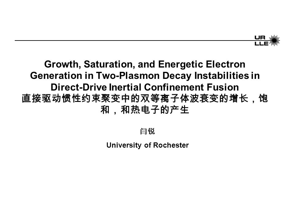 Growth, Saturation, and Energetic Electron Generation in Two-Plasmon Decay Instabilities in Direct-Drive Inertial Confinement Fusion 直接驱动惯性约束聚变中的双等离子体波衰变的增长,饱 和,和热电子的产生 闫锐 University of Rochester