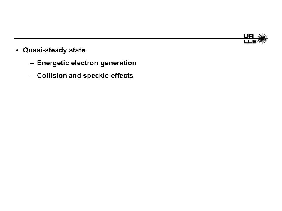 Quasi-steady state –Energetic electron generation –Collision and speckle effects