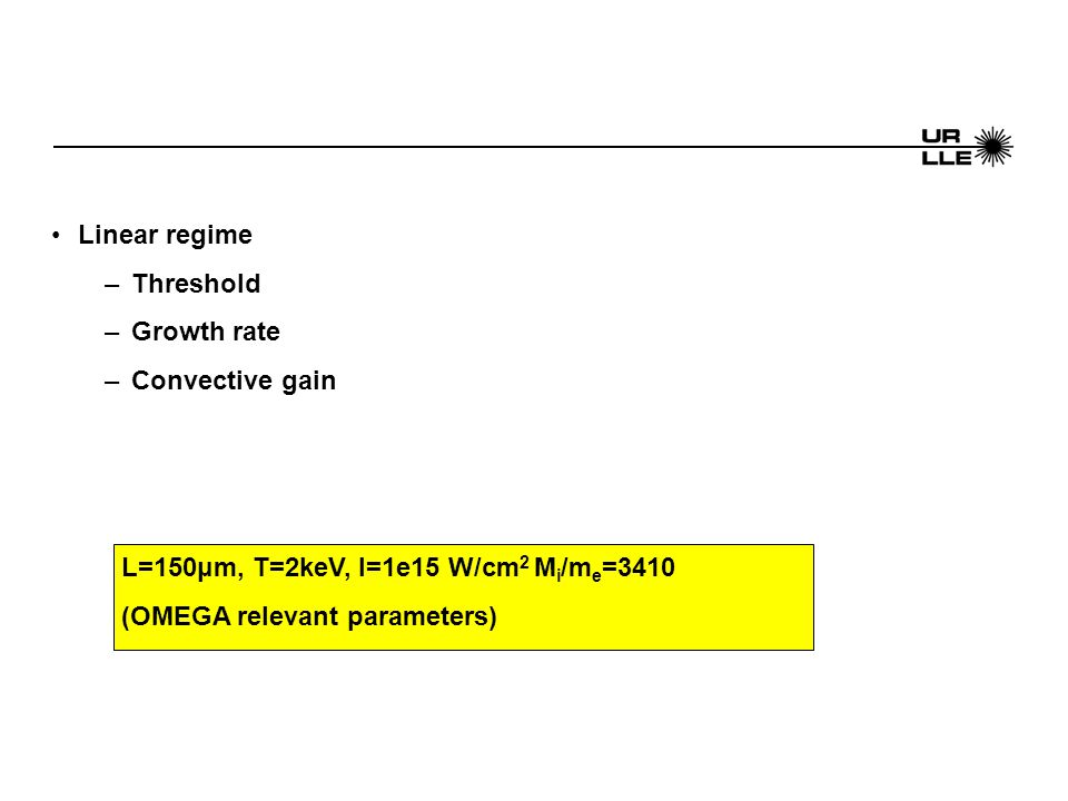 Linear regime –Threshold –Growth rate –Convective gain L=150μm, T=2keV, I=1e15 W/cm 2 M i /m e =3410 (OMEGA relevant parameters)