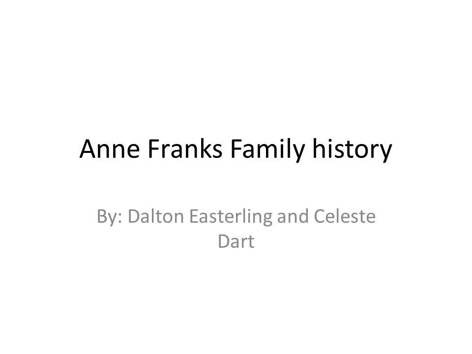 Anne Franks Family history By: Dalton Easterling and Celeste Dart