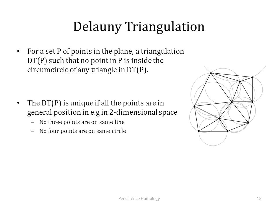 Delauny Triangulation For a set P of points in the plane, a triangulation DT(P) such that no point in P is inside the circumcircle of any triangle in