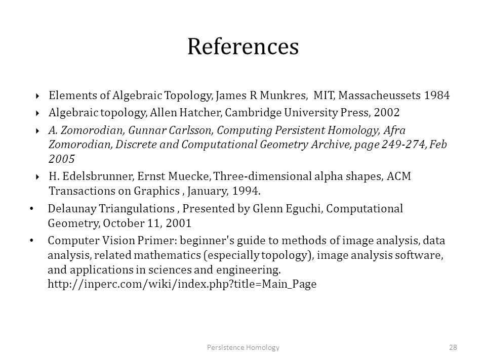 References  Danijela Horak, Slobodan Maletić and Milan Rajković, Persistent Homology of Complex Networks, Institute of Nuclear Sciences Vinča, Belgrade 11001, Serbia Max Planck Institute for Mathematics in the Natural Sciences, D-04103 Leipzig, Germany, Journal of Statistical Mechanics: Theory and Experiment, Volume 2009, March 2009 H.