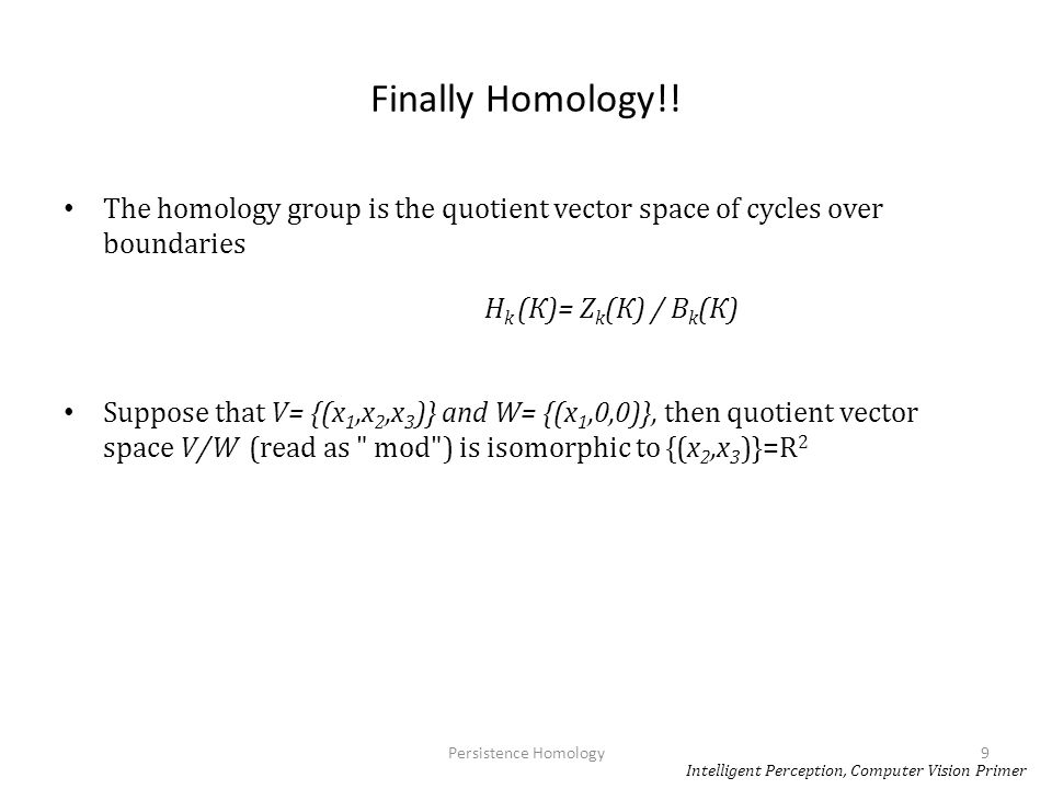 Finally Homology!! The homology group is the quotient vector space of cycles over boundaries H k (К)= Z k (К) / B k (К) Suppose that V= {(x 1,x 2,x 3