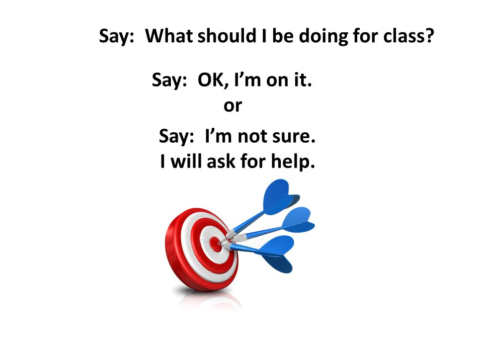 Say: What should I be doing for class.Say: OK, I'm on it.