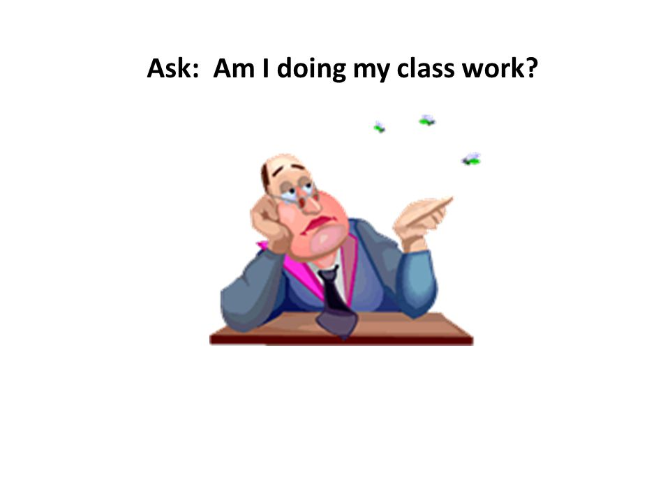 Ask: Am I doing my class work?