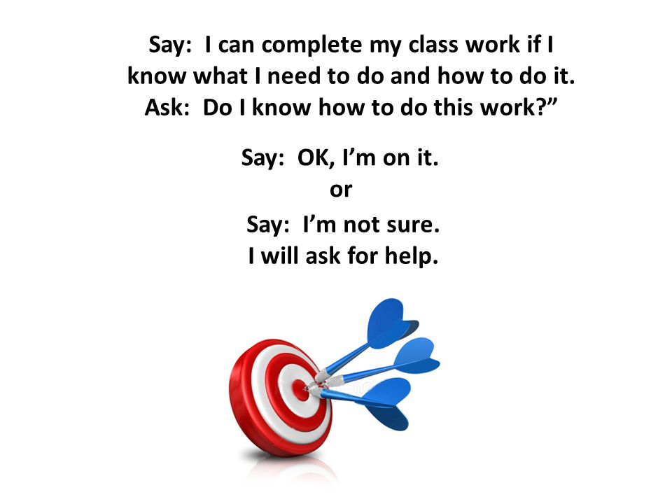Say: I can complete my class work if I know what I need to do and how to do it.