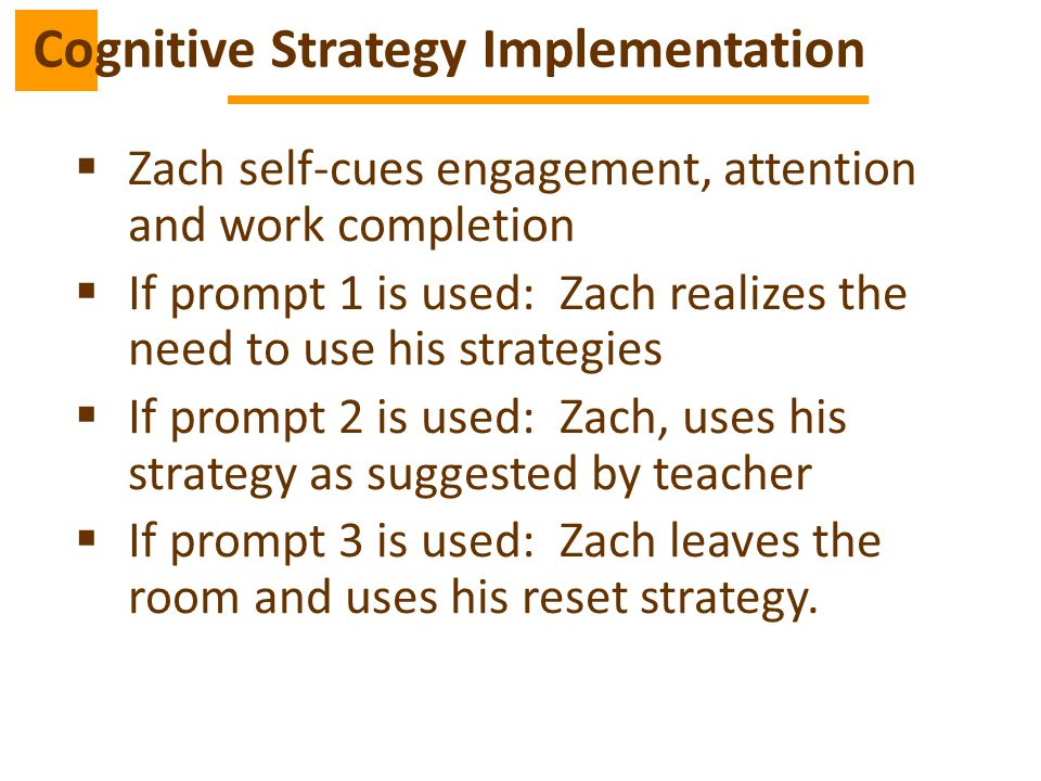  Zach self-cues engagement, attention and work completion  If prompt 1 is used: Zach realizes the need to use his strategies  If prompt 2 is used: Zach, uses his strategy as suggested by teacher  If prompt 3 is used: Zach leaves the room and uses his reset strategy.