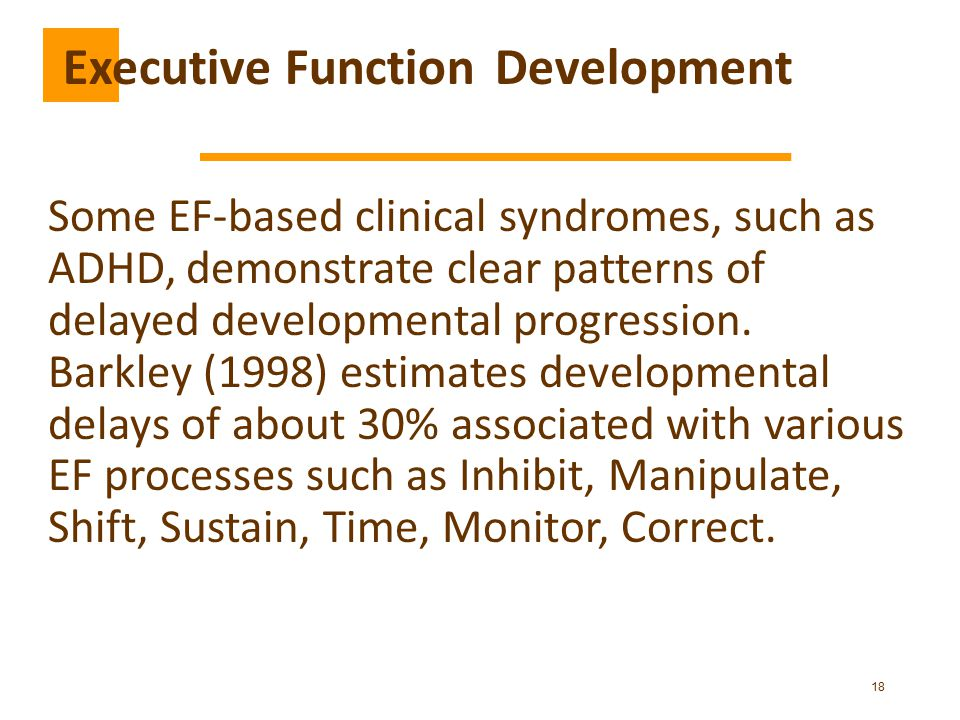 18 Some EF-based clinical syndromes, such as ADHD, demonstrate clear patterns of delayed developmental progression.