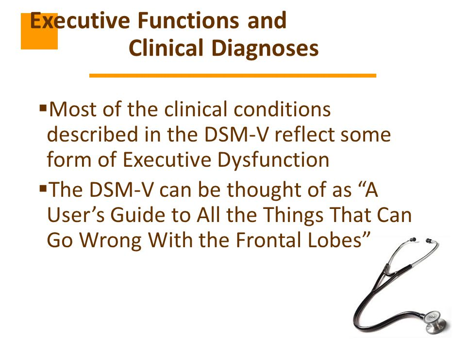  Most of the clinical conditions described in the DSM-V reflect some form of Executive Dysfunction  The DSM-V can be thought of as A User's Guide to All the Things That Can Go Wrong With the Frontal Lobes Executive Functions and Clinical Diagnoses