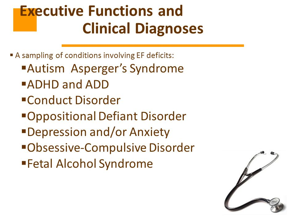  A sampling of conditions involving EF deficits:  Autism Asperger's Syndrome  ADHD and ADD  Conduct Disorder  Oppositional Defiant Disorder  Depression and/or Anxiety  Obsessive-Compulsive Disorder  Fetal Alcohol Syndrome Executive Functions and Clinical Diagnoses