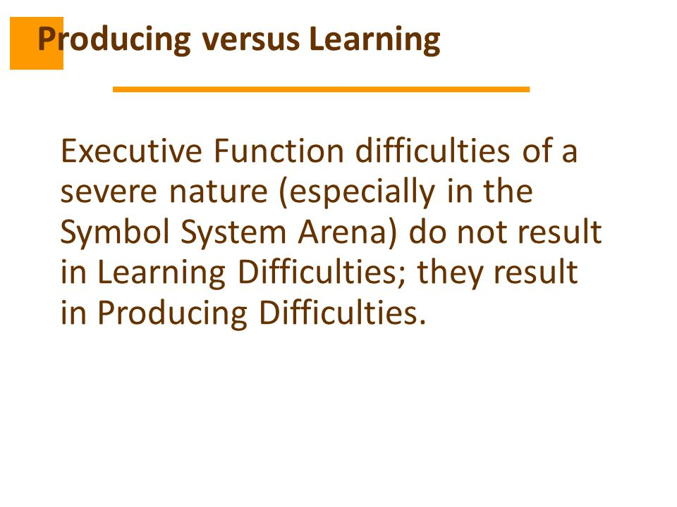 Executive Function difficulties of a severe nature (especially in the Symbol System Arena) do not result in Learning Difficulties; they result in Producing Difficulties.