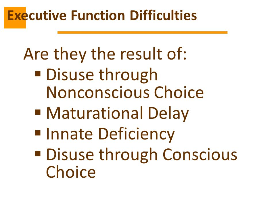 Are they the result of:  Disuse through Nonconscious Choice  Maturational Delay  Innate Deficiency  Disuse through Conscious Choice Executive Function Difficulties
