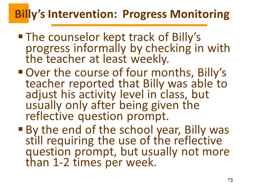  The counselor kept track of Billy's progress informally by checking in with the teacher at least weekly.